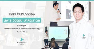 อีกหนึ่งบทบาทของ นพ.ระวีวัฒน์ มาศฉมาดล กับหลักสูตร Recent Advances In Aesthetic Dermatology (RAAD 2018)